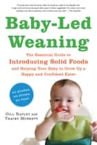 Baby-Led Weaning - The Essential Guide to Introducing Solid Foods—and Helping Your Baby to Grow Up a Happy and Confident Eater eBook by Gill Rapley PhD, Tracey Murkett