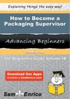 How to Become a Packaging Supervisor ebook by Tamela Perron