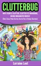 Clutterbug - Why People Clutter; Clutter vs Hoarding; Being Organized Rocks! (Sort, Clean, Purge Clutter, Clutter Free & Storage Solutions) ebook by Lorraine Leet
