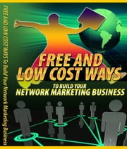 Free And Low Cost Ways To Build Your Network Marketing Business ebook by Anonymous