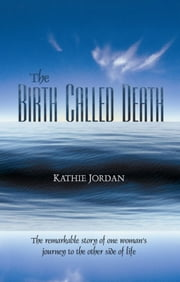 The Birth Called Death - The Remarkable Story of One Woman's Journey to the Other Side of Life ebook by Kathie Jordan