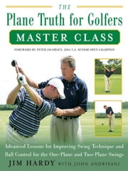 The Plane Truth for Golfers Master Class: Advanced Lessons for Improving Swing Technique and Ball Control for the One- and Two-Plane Swings ebook by Hardy, Jim