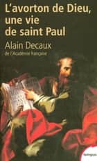 L'avorton de Dieu - Une vie de saint Paul ebook by Alain DECAUX