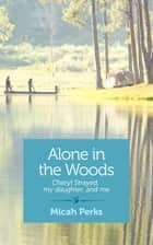 Alone in the Woods - Cheryl Strayed, my daughter, and me ebook by Micah Perks