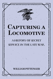 Capturing a Locomotive: A History of Secret Service in the Late War. ebook by William Pittenger