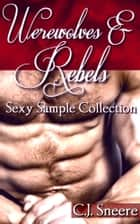 Werewolves & Rebels: Sexy Sample Collection (Includes Pumping Andre, Island Anal Adventure, Barista Boys, The Wedding of Jack & James, & Christmas Wolf ebook by C.J. Sneere