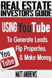 Real Estate Investor's Guide: Using YouTube To Generate Leads, Flip Properties & Make Money ebook by Matt Andrews