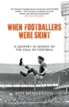 When Footballers Were Skint - A Journey in Search of the Soul of Football ebook by Jon Henderson