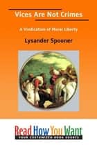 Vices Are Not Crimes: A Vindication Of Moral Liberty ebook by Spooner Lysander