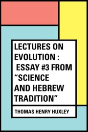"Lectures on Evolution : Essay #3 from ""Science and Hebrew Tradition"" ebook by Thomas Henry Huxley"