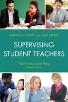 Supervising Student Teachers - The Professional Way ebook by Marvin A. Henry, Ann Weber