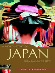 A Short History of Japan - From samurai to Sony ebook by Curtis Andressen