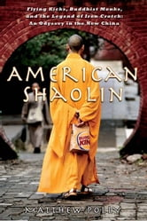 American Shaolin - Flying Kicks, Buddhist Monks, and the Legend of Iron Crotch: An Odyssey in theNe w China ebook by Matthew Polly