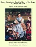 Henry Smeaton: A Jacobite Story of the Reign of George the First ebook by George Payne Rainsford James