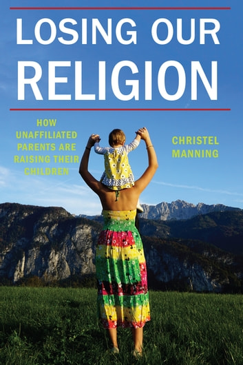 Losing Our Religion - How Unaffiliated Parents Are Raising Their Children ebook by Christel J. Manning