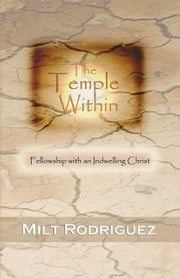 The Temple Within: Fellowship with an Indwelling Christ ebook by Milt Rodriguez