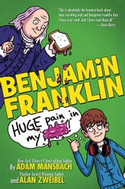 Benjamin Franklin: Huge Pain in my... ebook by Adam Mansbach,Alan Zweibel