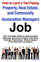 How to Land a Top-Paying Property, Real Estate, and Community Association Managers Job: Your Complete Guide to Opportunities, Resumes and Cover Letters, Interviews, Salaries, Promotions, What to Expect From Recruiters and More! ebook by Brad Andrews