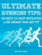 Ultimate Running Tips: Secrets to Keep Motivated Lose Weight and Get Fit ebook by