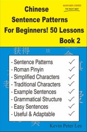 Chinese Sentence Patterns For Beginners! 50 Lessons Book 2 - Chinese Sentence Patterns For Beginners!, #2 ebook by Kevin Peter Lee