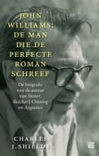 John Williams: de man die de perfecte roman schreef ebook by Charles J. Shields, Edzard Krol