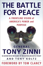 The Battle for Peace - A Frontline Vision of America's Power and Purpose ebook by Tony Zinni,Tony Koltz