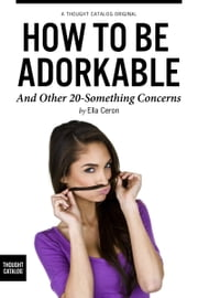 How to be Adorkable, and Other 20-Something Concerns ebook by Ella Ceron