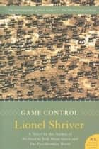 Game Control ebook by Lionel Shriver