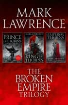 The Complete Broken Empire Trilogy: Prince of Thorns, King of Thorns, Emperor of Thorns ebook by Mark Lawrence