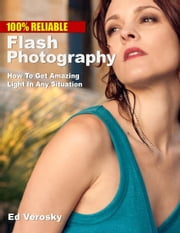 100% Reliable Flash Photography - How To Get Amazing Light In Any Situation ebook by Edward Verosky