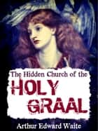 The Hidden Church of the Holy Graal ebook by Arthur Edward Waite