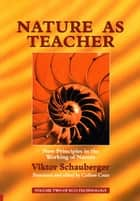 Nature as Teacher – New Principles in the Working of Nature - Volume 2 of Renowned Environmentalist Viktor Schauberger's Eco-Technology Series ebook by Viktor Schauberger, Callum Coats