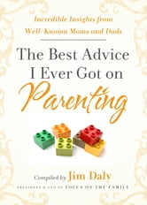 The Best Advice I Ever Got on Parenting - Incredible Insights from Well-Known Moms and Dads ebook by Jim Daily