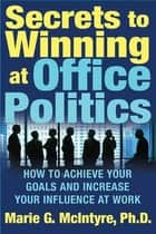 Secrets to Winning at Office Politics ebook by Marie G. McIntyre, Ph.D.