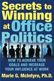 Secrets to Winning at Office Politics - How to Achieve Your Goals and Increase Your Influence at Work ebook by Marie G. McIntyre, Ph.D.