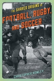 The Shared Origins of Football, Rugby, and Soccer ebook by Christopher Rowley