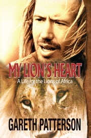 My Lion's Heart - A Life for the Lions of Africa ebook by Gareth Patterson
