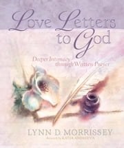 Love Letters to God - Deeper Intimacy through Written Prayer ebook by Lynn D. Morrissey,Katia Andreeva