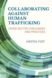 Collaborating against Human Trafficking - Cross-Sector Challenges and Practices ebook by Kirsten Foot, University of Washington