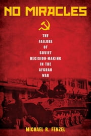 No Miracles - The Failure of Soviet Decision-Making in the Afghan War ebook by Michael R. Fenzel