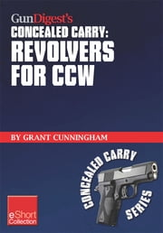 Gun Digest's Revolvers for CCW Concealed Carry Collection eShort - A look at concealed carry revolvers vs. semi-autos. Great concealed carry revolver clothing, tactical holsters, snub nose pistol details & more information about CCW revolvers. ebook by Grant Cunningham