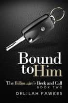 Bound to Him: The Billionaire's Beck and Call ebook by Delilah Fawkes
