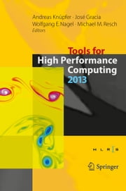 Tools for High Performance Computing 2013 - Proceedings of the 7th International Workshop on Parallel Tools for High Performance Computing, September 2013, ZIH, Dresden, Germany ebook by Andreas Knüpfer,José Gracia,Wolfgang E. Nagel,Michael M. Resch