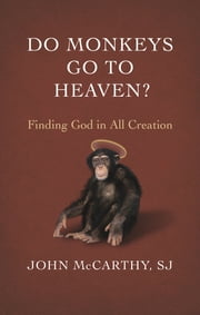 Do Monkeys Go to Heaven? - Finding God in All Creation ebook by S.J. John McCarthy