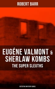 EUGÉNE VALMONT & SHERLAW KOMBS: THE SUPER SLEUTHS (Detective Mystery Series) - Detective Books: The Siamese Twin of a Bomb-Thrower, The Ghost with the Club-Foot, Lady Alicia's Emeralds, The Adventures of Sherlaw Kombs, The Adventure of the Second Swag... ebook by Robert Barr