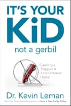 It's Your Kid, Not a Gerbil - Creating a Happier & Less-Stressed Home ebook by Kevin Leman