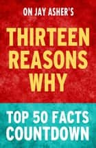 Thirteen Reasons Why by Jay Asher - Top 50 Facts Countdown ebook by TOP 50 FACTS