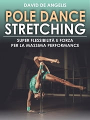 Pole Dance Stretching - Super Flessibilità e Forza per la Massima Performance ebook by David De Angelis