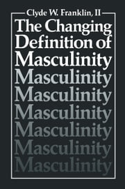 The Changing Definition of Masculinity ebook by Clyde W. Franklin II