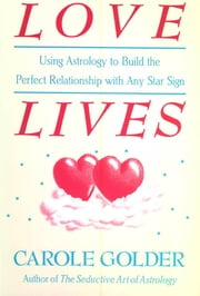 Love Lives: Using Astrology to Build the Perfect Relationship with Any Star Sign ebook by Carole Golder